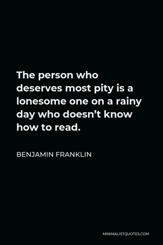 Benjamin Franklin Quote - The person who deserves most pity is a lonesome one on a rainy day who doesn't know how to read.