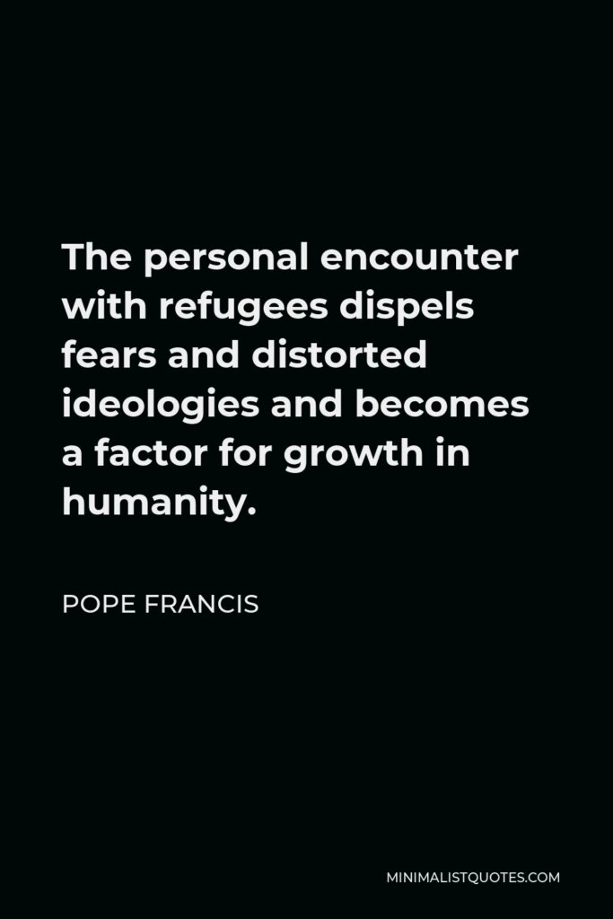 Pope Francis Quote - The personal encounter with refugees dispels fears and distorted ideologies and becomes a factor for growth in humanity.