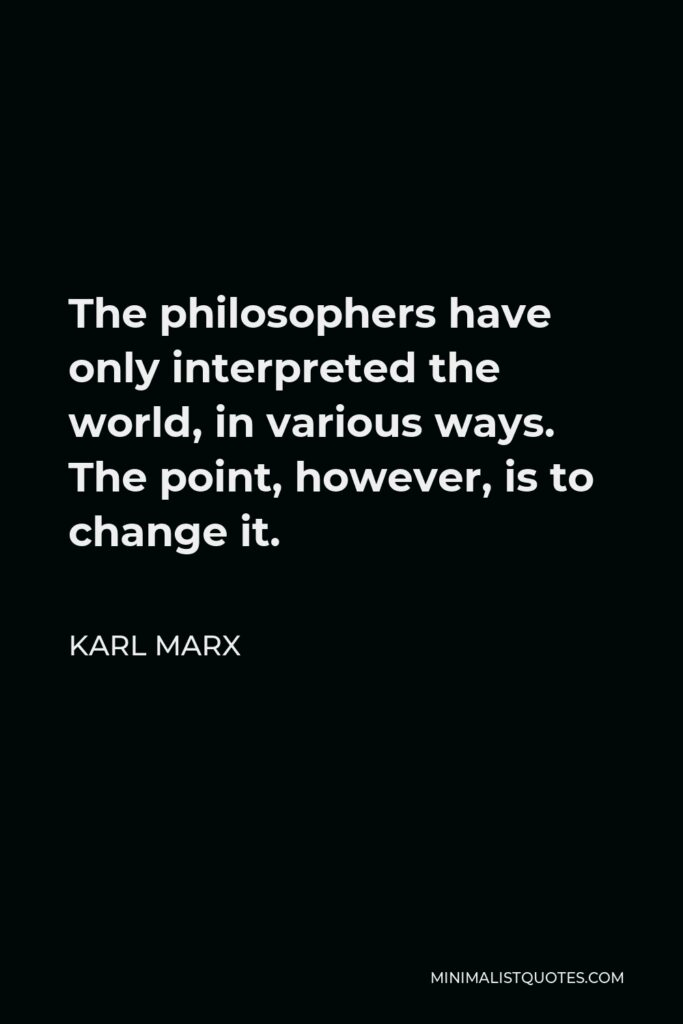 Karl Marx Quote - The philosophers have only interpreted the world, in various ways. The point, however, is to change it.