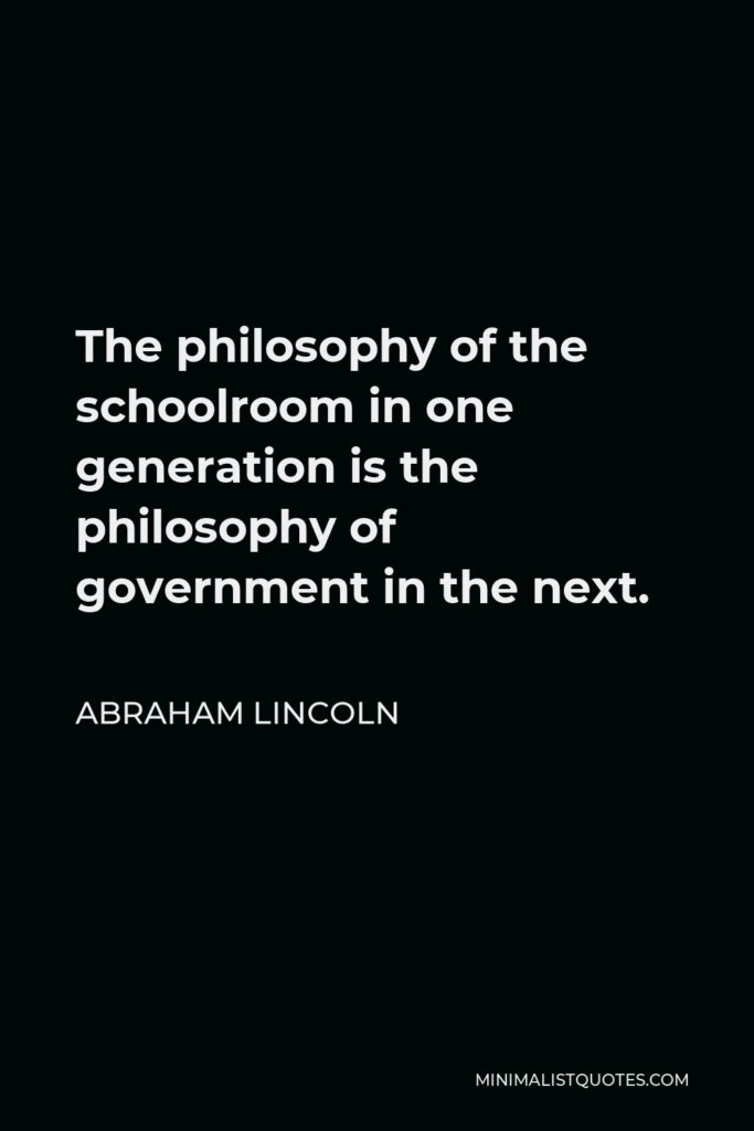 Abraham Lincoln Quote: The philosophy of the schoolroom in one generation is the philosophy of government in the next.