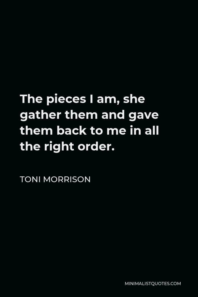 Toni Morrison Quote - The pieces I am, she gather them and gave them back to me in all the right order.