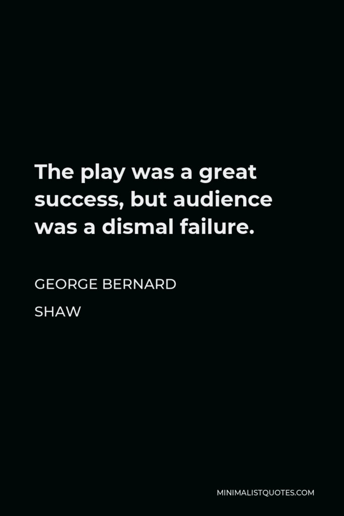 George Bernard Shaw Quote - The play was a great success, but audience was a dismal failure.