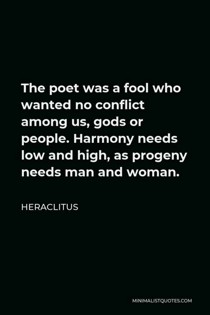 Heraclitus Quote - The poet was a fool who wanted no conflict among us, gods or people. Harmony needs low and high, as progeny needs man and woman.