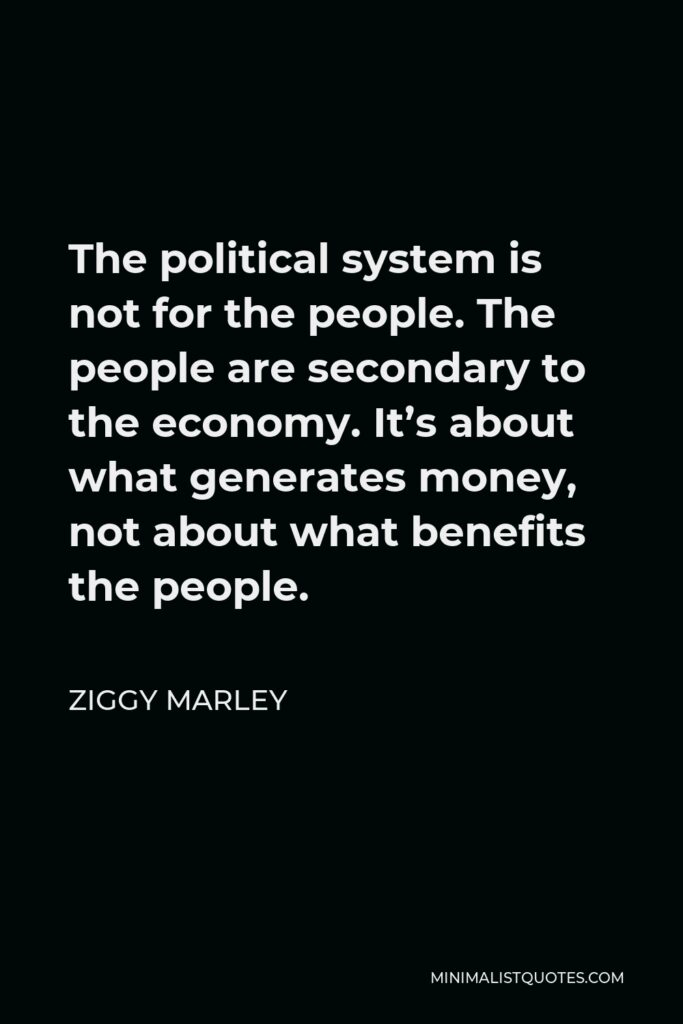 Ziggy Marley Quote - The political system is not for the people. The people are secondary to the economy. It's about what generates money, not about what benefits the people.