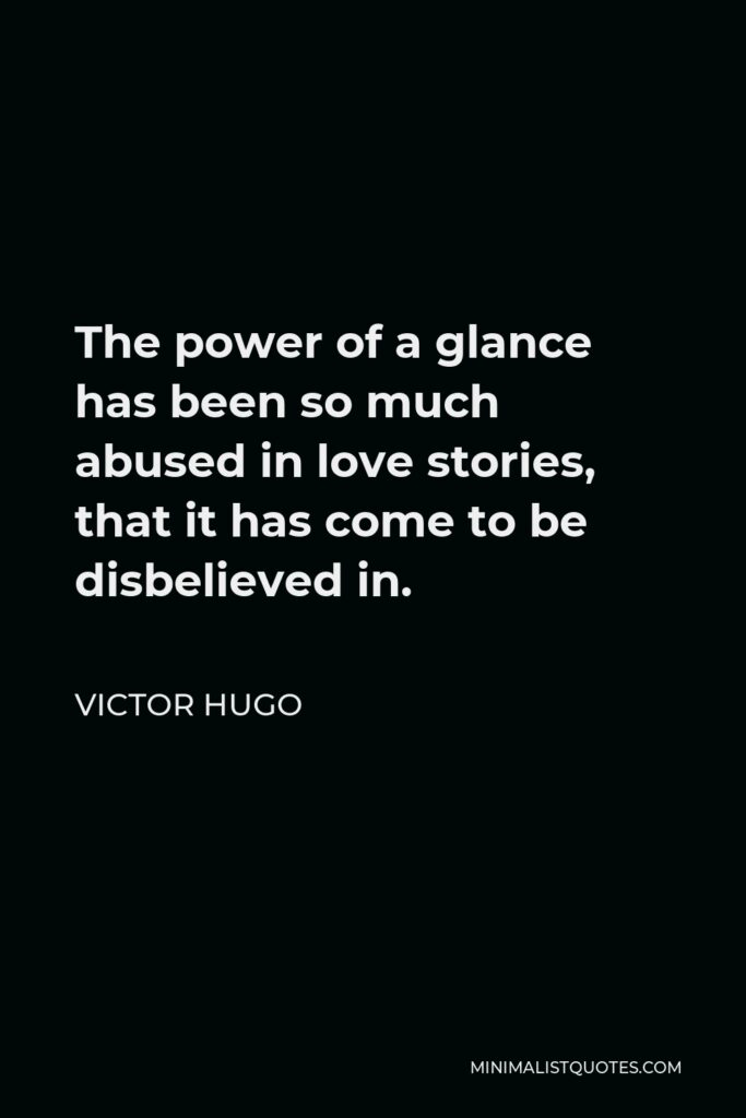 Victor Hugo Quote - The power of a glance has been so much abused in love stories, that it has come to be disbelieved in.