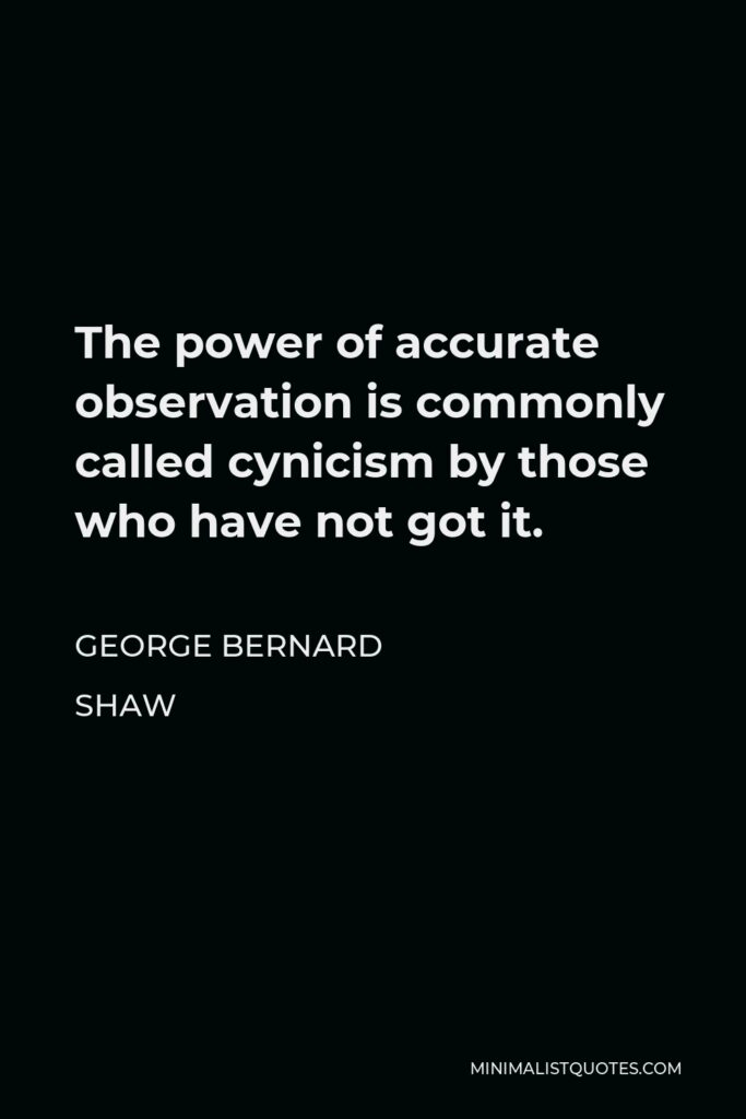 George Bernard Shaw Quote - The power of accurate observation is commonly called cynicism by those who have not got it.