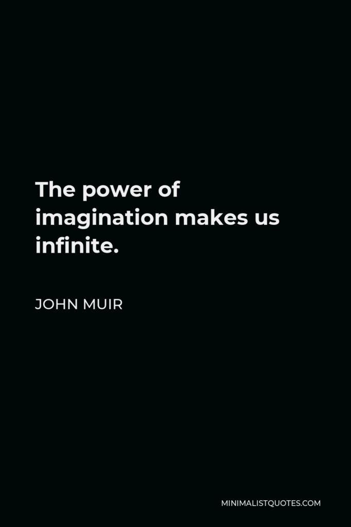 John Muir Quote - The power of imagination makes us infinite.