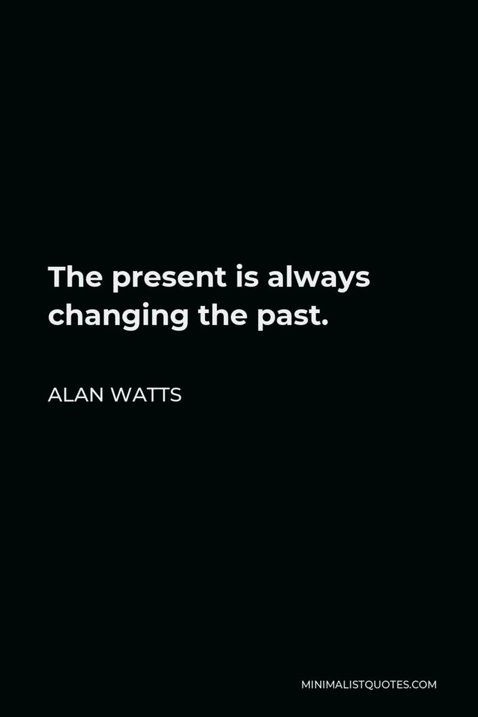 Alan Watts Quote - The present is always changing the past.