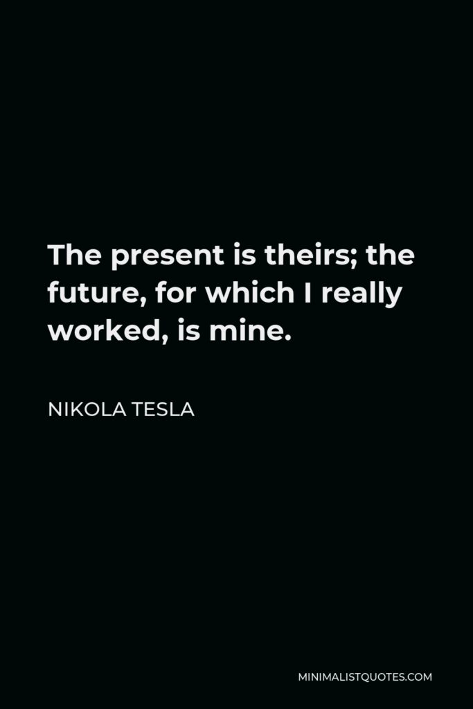 Nikola Tesla Quote - The present is theirs; the future, for which I really worked, is mine.
