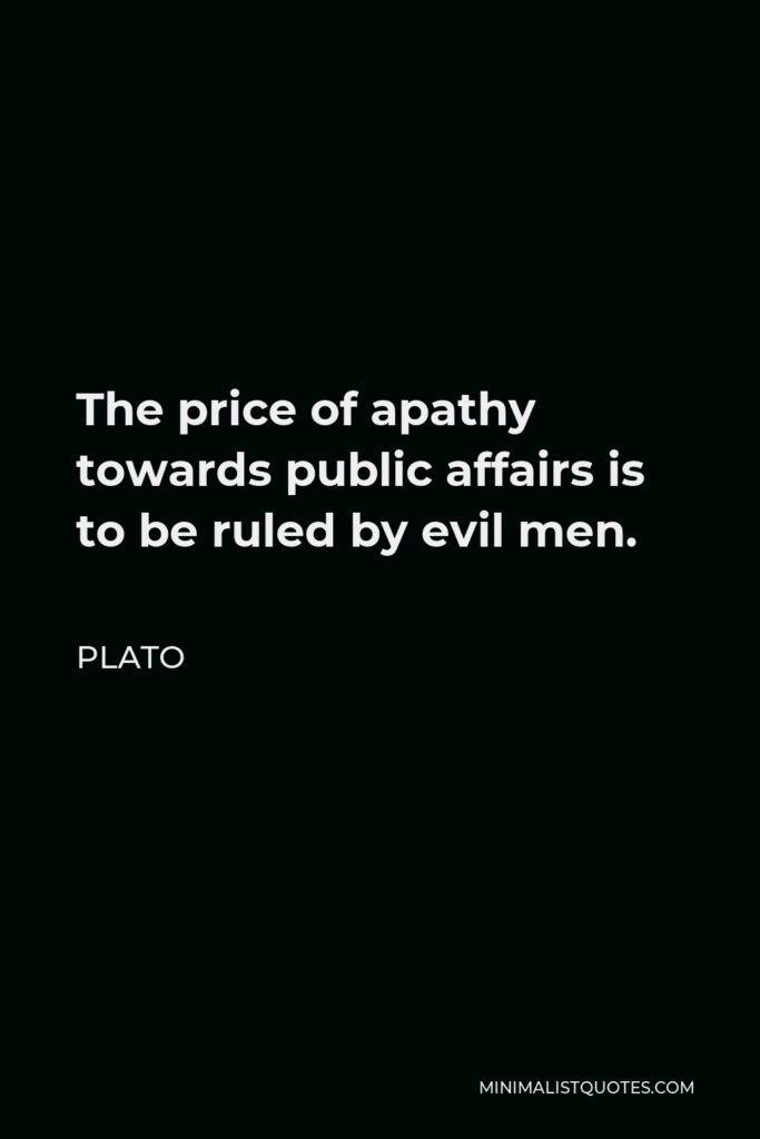 Plato Quote - The price of apathy towards public affairs is to be ruled by evil men.