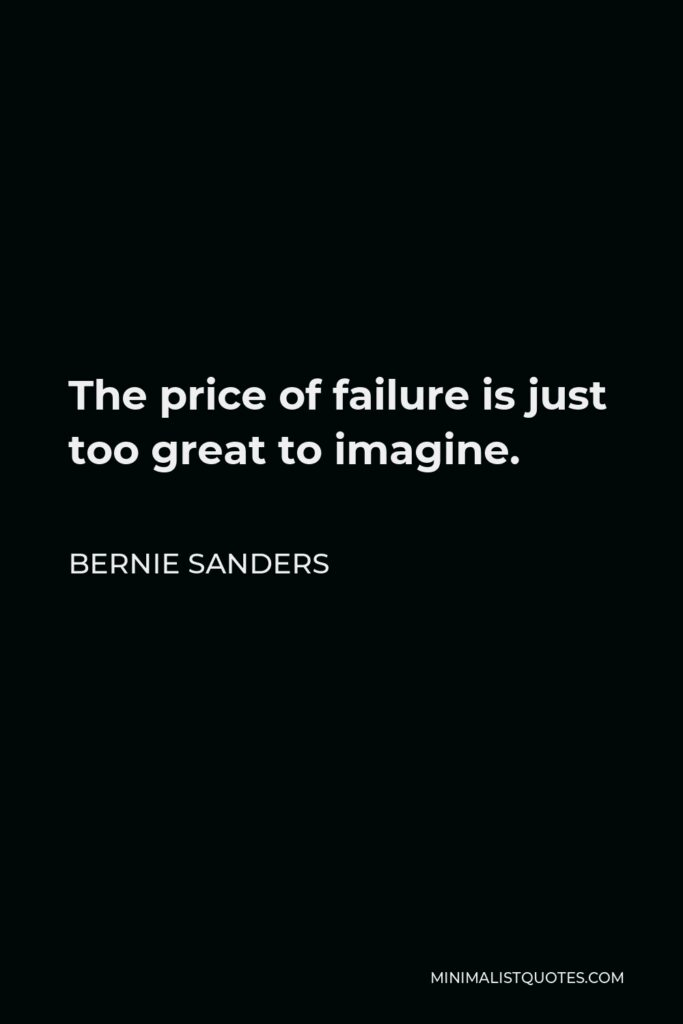 Bernie Sanders Quote - The price of failure is just too great to imagine.