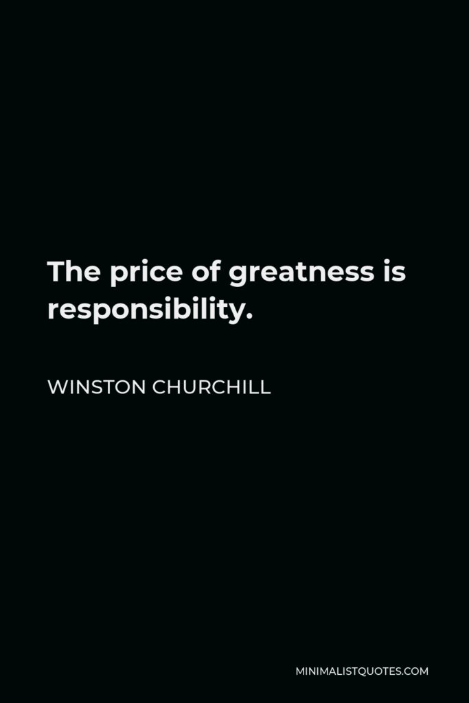 Winston Churchill Quote - The price of greatness is responsibility.