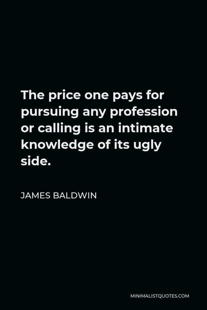 James Baldwin Quote - The price one pays for pursuing any profession or calling is an intimate knowledge of its ugly side.