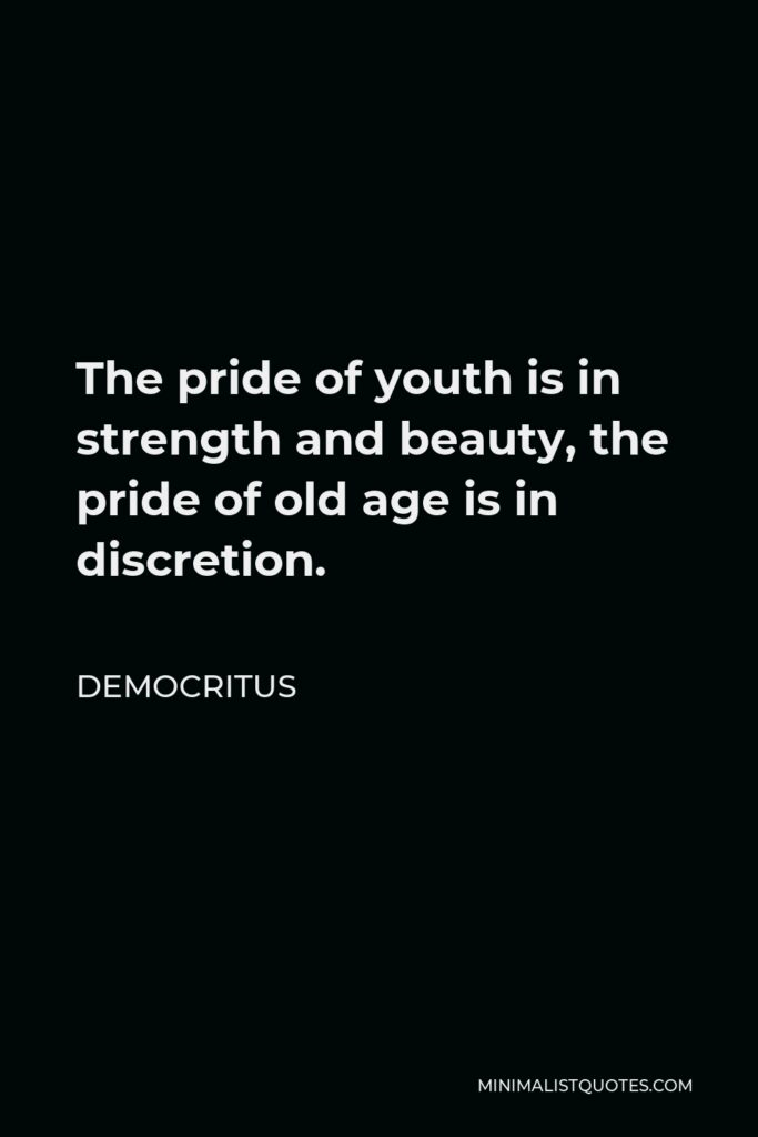 Democritus Quote - The pride of youth is in strength and beauty, the pride of old age is in discretion.