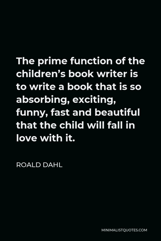 Roald Dahl Quote - The prime function of the children's book writer is to write a book that is so absorbing, exciting, funny, fast and beautiful that the child will fall in love with it.