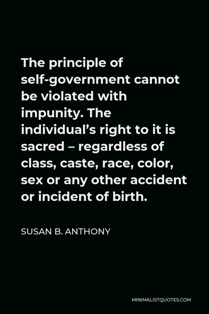 Susan B. Anthony Quote - The principle of self-government cannot be violated with impunity. The individual's right to it is sacred – regardless of class, caste, race, color, sex or any other accident or incident of birth.