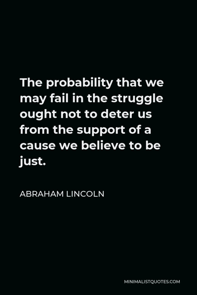 Abraham Lincoln Quote - The probability that we may fail in the struggle ought not to deter us from the support of a cause we believe to be just.