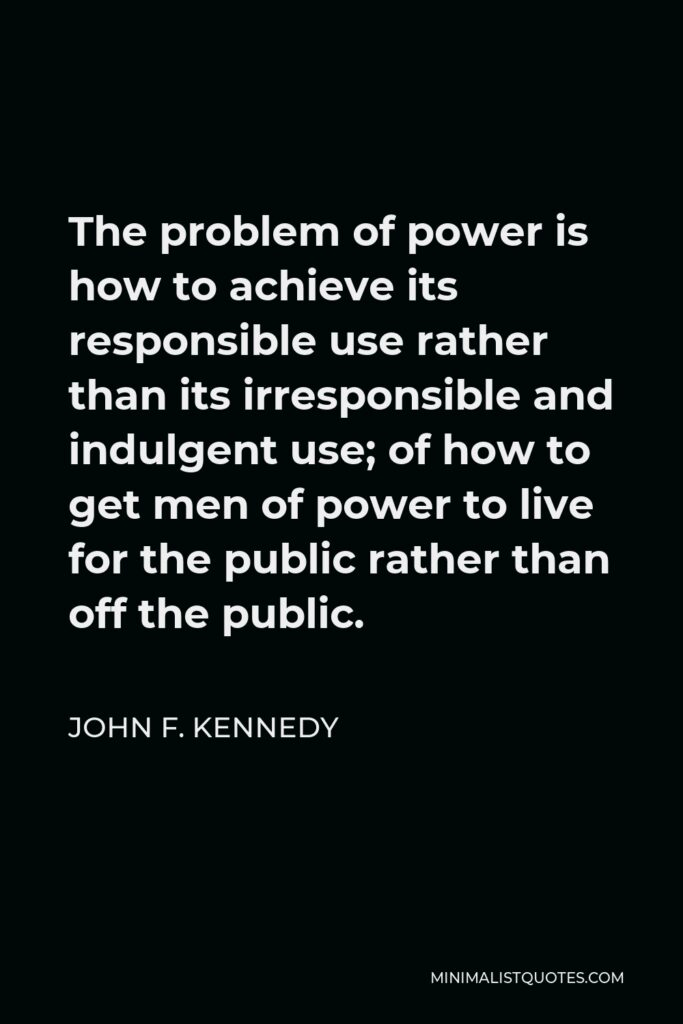 John F. Kennedy Quote - The problem of power is how to achieve its responsible use rather than its irresponsible and indulgent use; of how to get men of power to live for the public rather than off the public.
