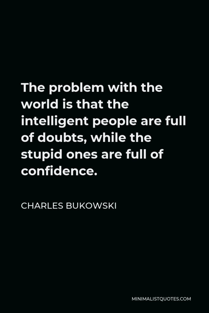 Charles Bukowski Quote - The problem with the world is that the intelligent people are full of doubts, while the stupid ones are full of confidence.