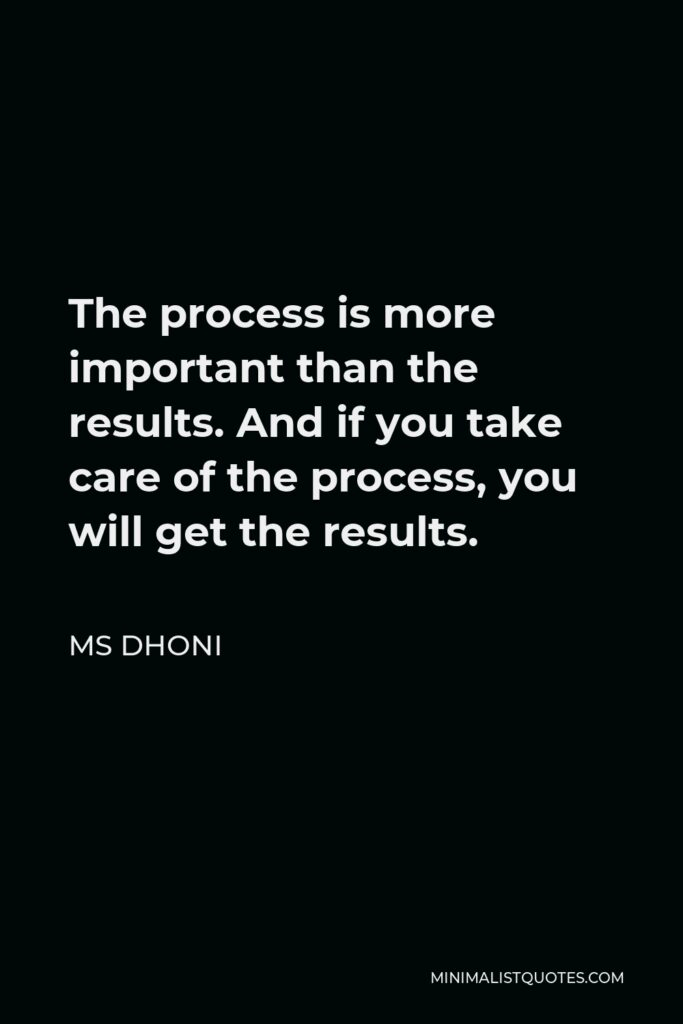 MS Dhoni Quote - The process is more important than the results. And if you take care of the process, you will get the results.