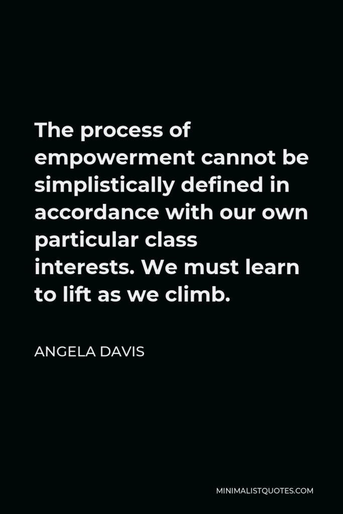 Angela Davis Quote - The process of empowerment cannot be simplistically defined in accordance with our own particular class interests. We must learn to lift as we climb.
