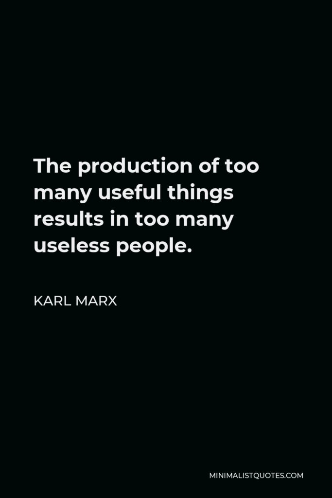 Karl Marx Quote - The production of too many useful things results in too many useless people.