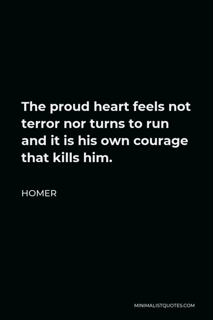 Homer Quote - The proud heart feels not terror nor turns to run and it is his own courage that kills him.