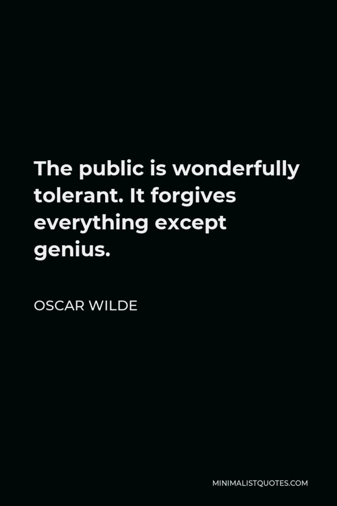 Oscar Wilde Quote - The public is wonderfully tolerant. It forgives everything except genius.