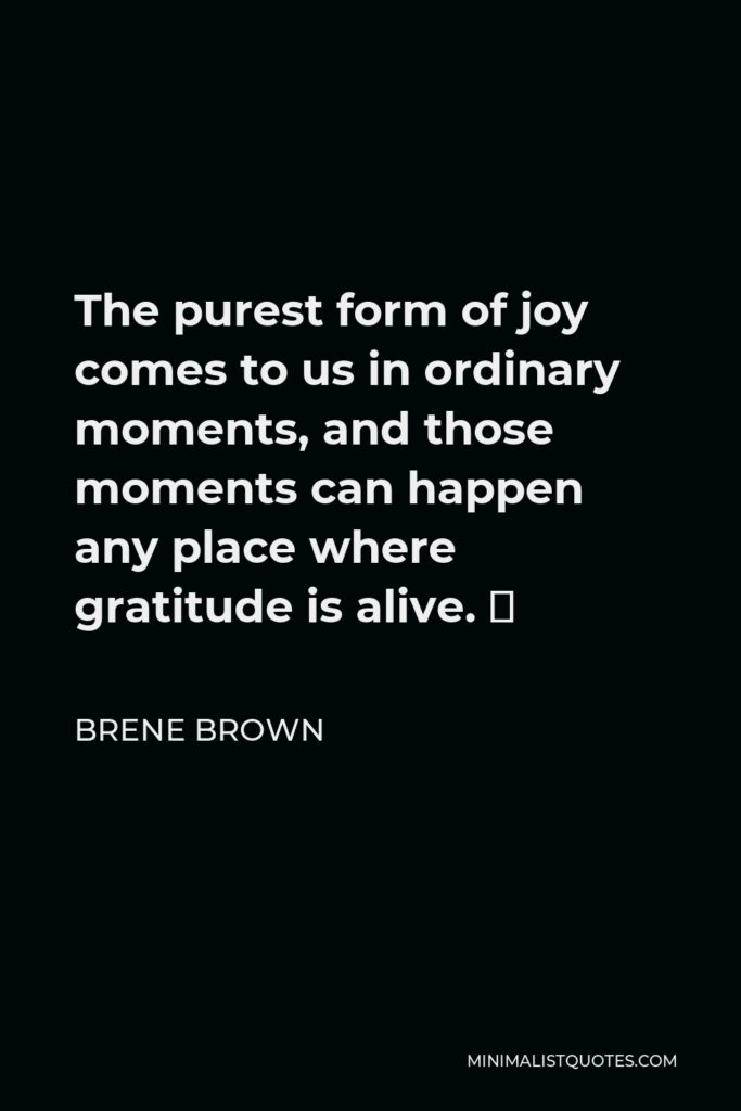 Brene Brown Quote - The purest form of joy comes to us in ordinary moments, and those moments can happen any place where gratitude is alive. 