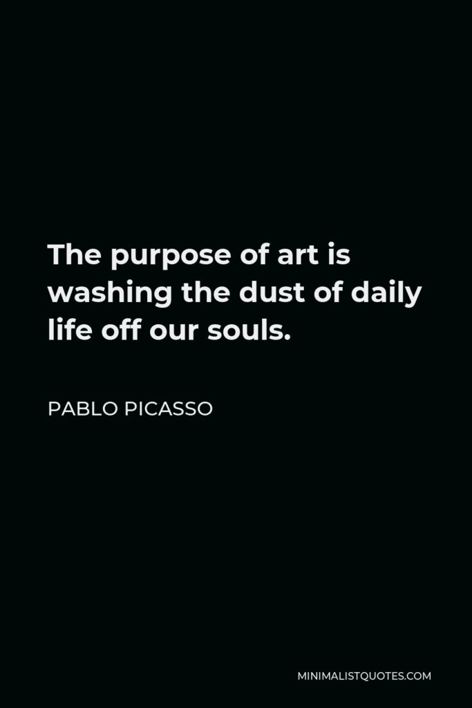 Pablo Picasso Quote - The purpose of art is washing the dust of daily life off our souls.