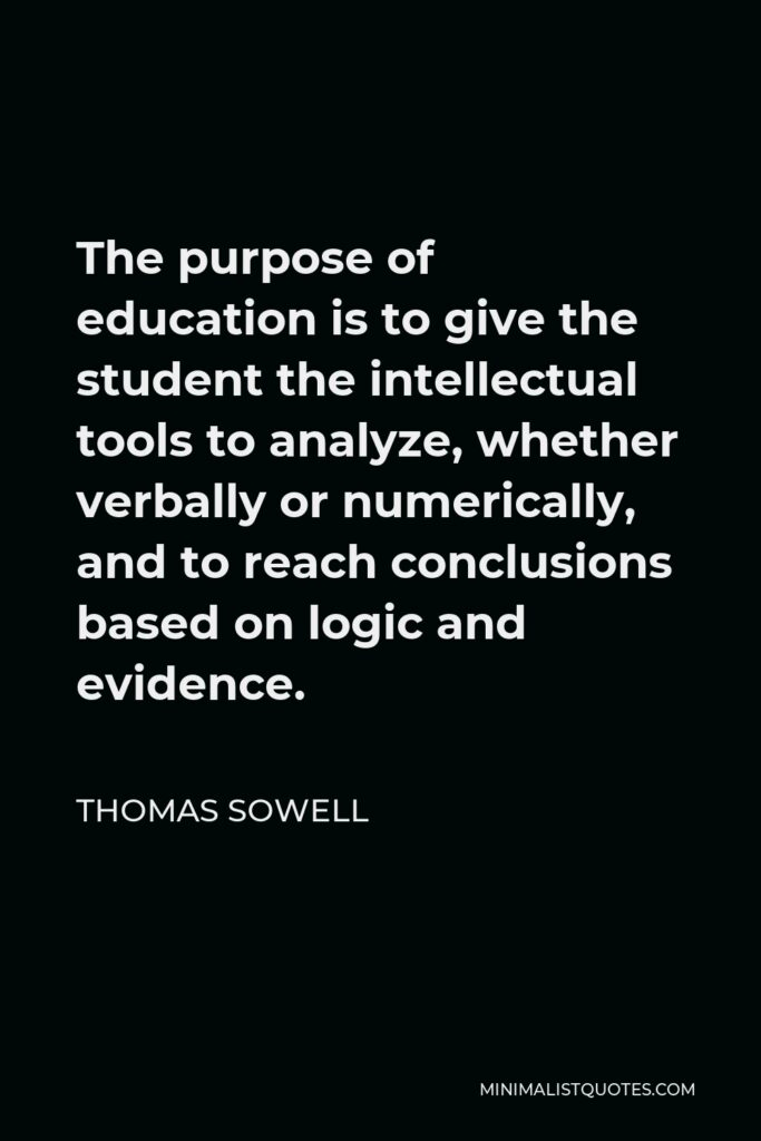 Thomas Sowell Quote - The purpose of education is to give the student the intellectual tools to analyze, whether verbally or numerically, and to reach conclusions based on logic and evidence.