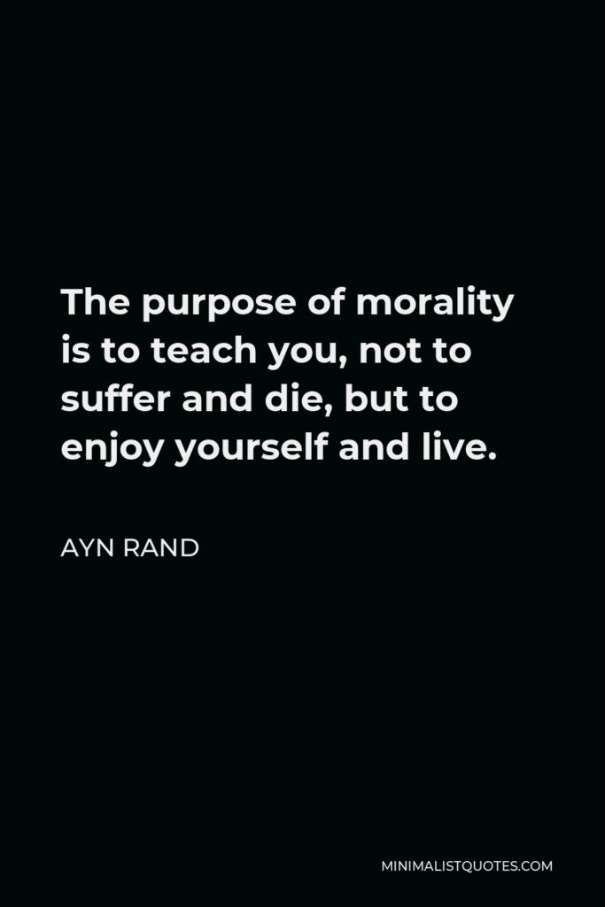 Ayn Rand Quote - The purpose of morality is to teach you, not to suffer and die, but to enjoy yourself and live.