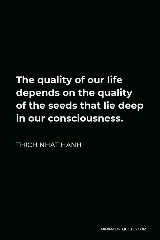 Thich Nhat Hanh Quote - The quality of our life depends on the quality of the seeds that lie deep in our consciousness.