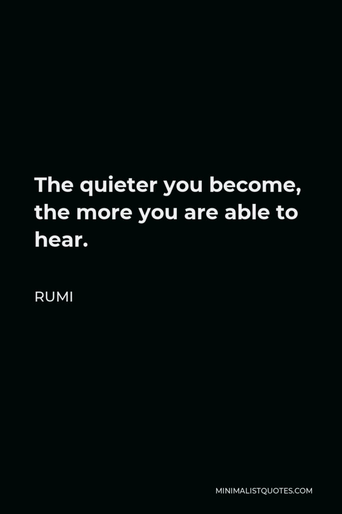 Rumi Quote - The quieter you become, the more you are able to hear.