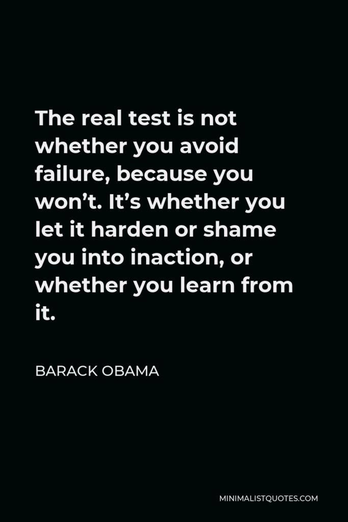 Barack Obama Quote - The real test is not whether you avoid failure, because you won't. It's whether you let it harden or shame you into inaction, or whether you learn from it.