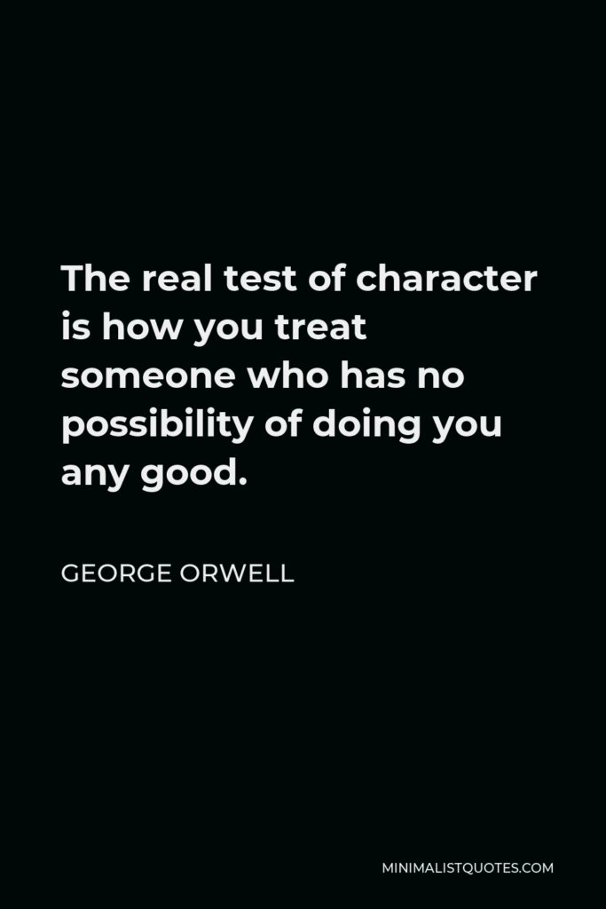 George Orwell Quote - The real test of character is how you treat someone who has no possibility of doing you any good.