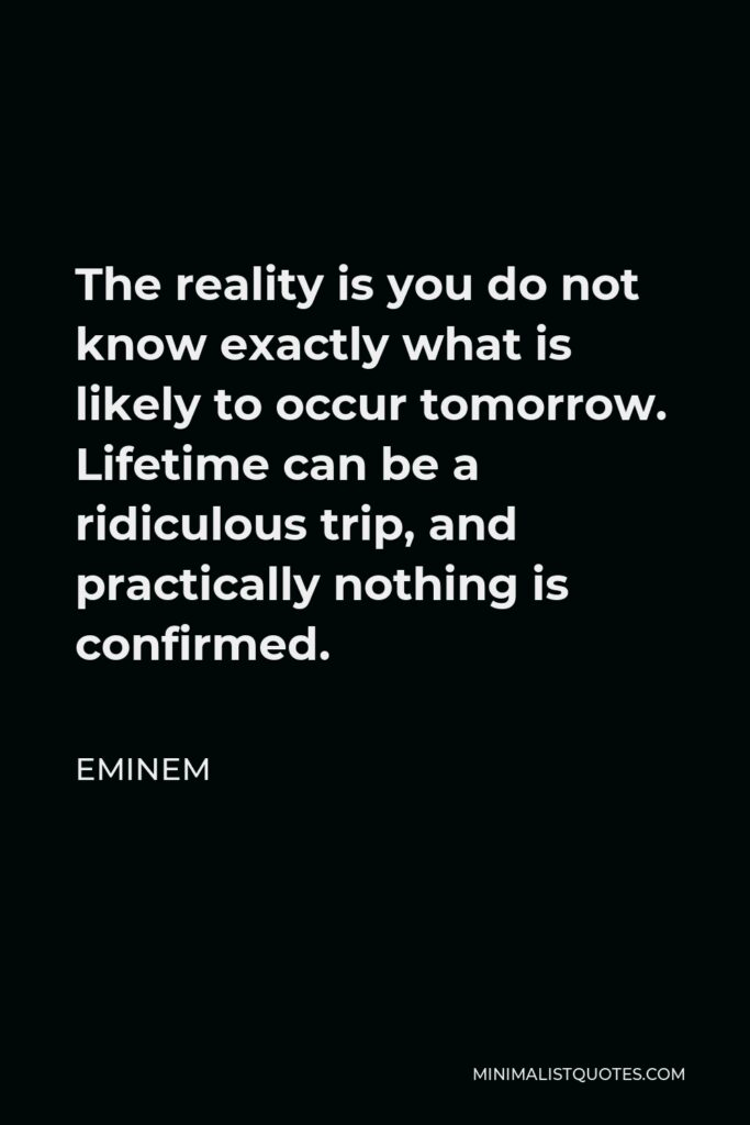Eminem Quote - The reality is you do not know exactly what is likely to occur tomorrow. Lifetime can be a ridiculous trip, and practically nothing is confirmed.