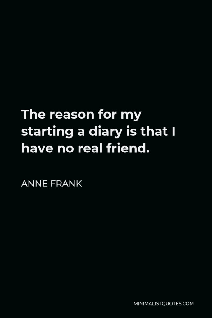 Anne Frank Quote - The reason for my starting a diary is that I have no real friend.