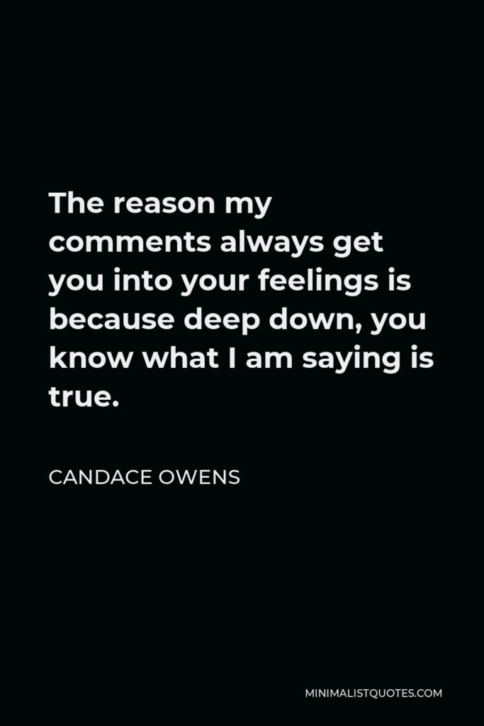 Candace Owens Quote - The reason my comments always get you into your feelings is because deep down, you know what I am saying is true.