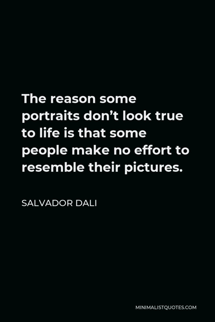 Salvador Dali Quote - The reason some portraits don't look true to life is that some people make no effort to resemble their pictures.
