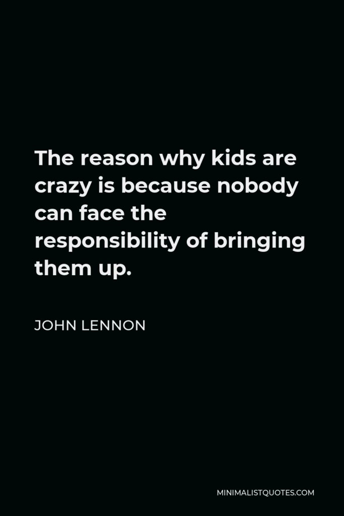 John Lennon Quote - The reason why kids are crazy is because nobody can face the responsibility of bringing them up.