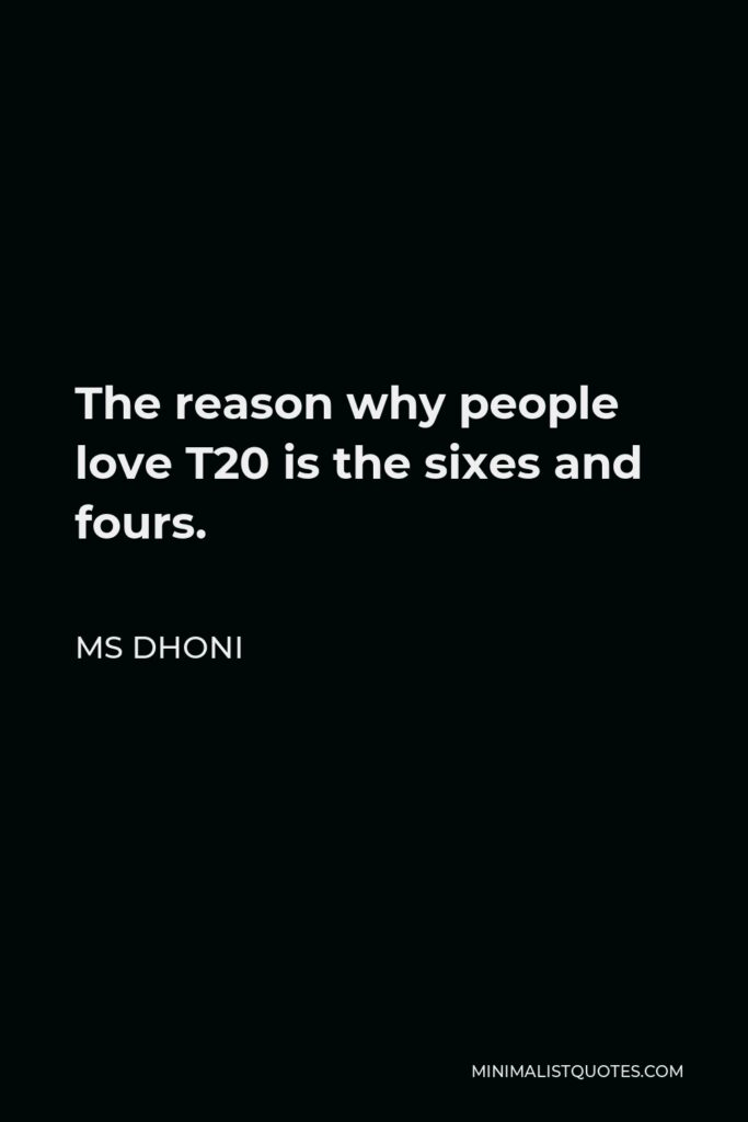 MS Dhoni Quote - The reason why people love T20 is the sixes and fours.