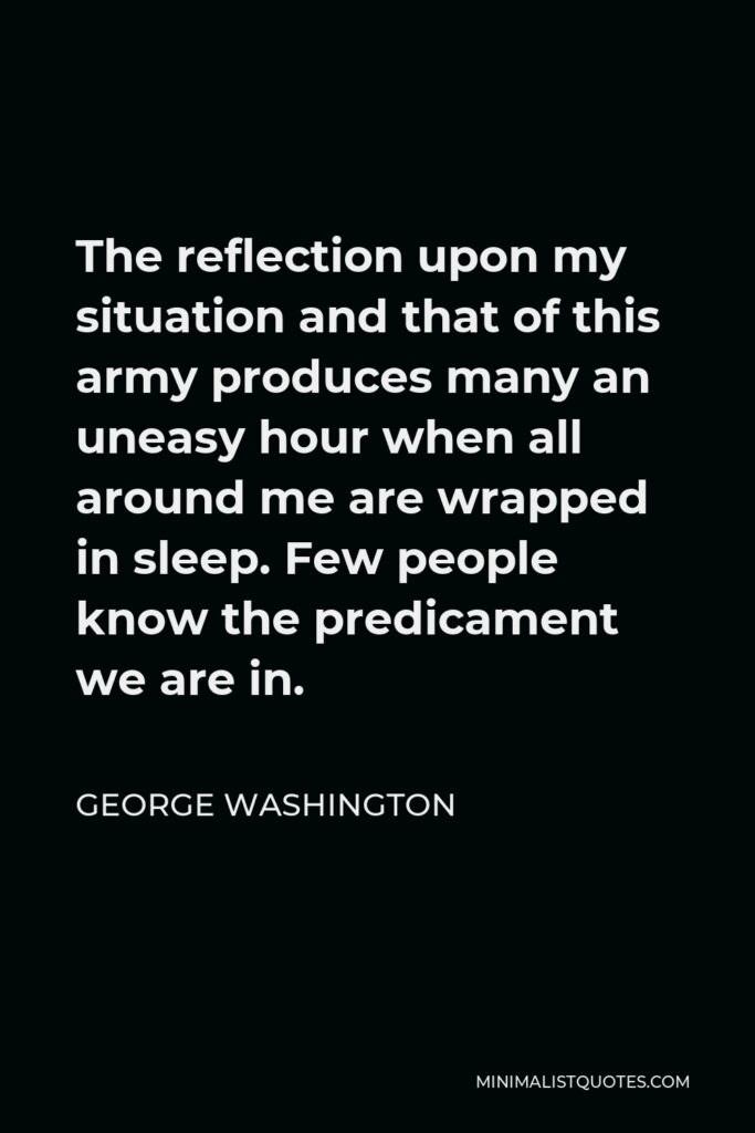 George Washington Quote - The reflection upon my situation and that of this army produces many an uneasy hour when all around me are wrapped in sleep. Few people know the predicament we are in.