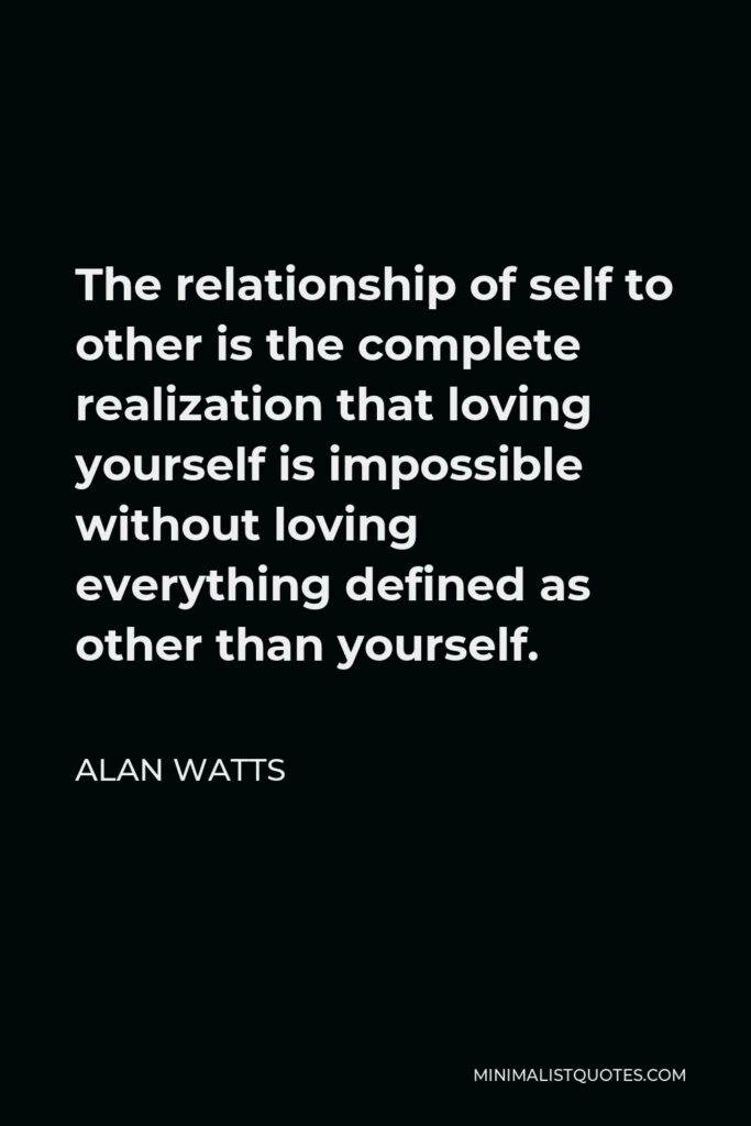 Alan Watts Quote - The relationship of self to other is the complete realization that loving yourself is impossible without loving everything defined as other than yourself.