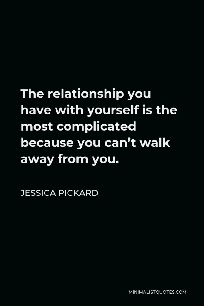 Jessica Pickard Quote - The relationship you have with yourself is the most complicated because you can'twalk away from you.