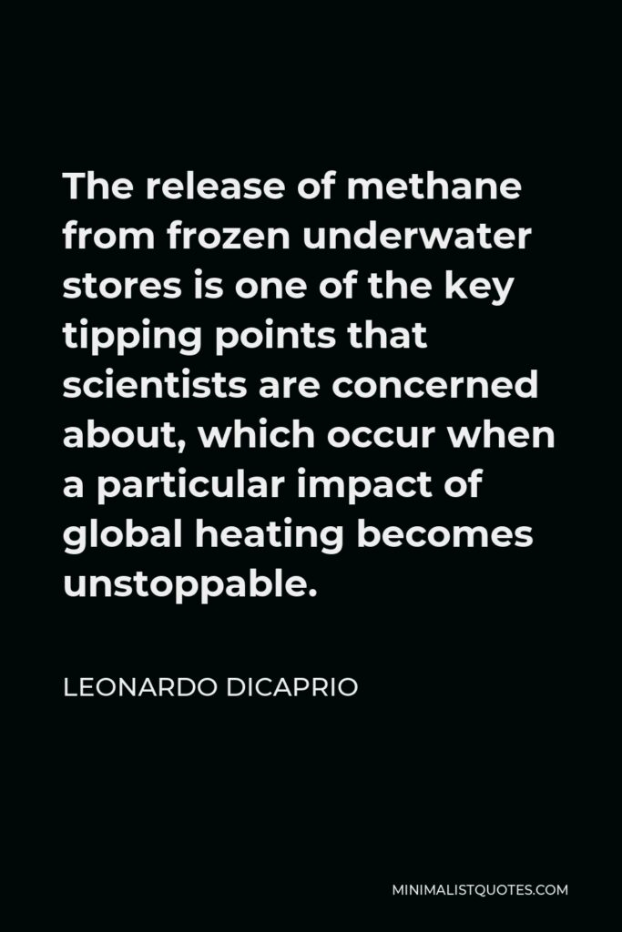 Leonardo DiCaprio Quote - The release of methane from frozen underwater stores is one of the key tipping points that scientists are concerned about, which occur when a particular impact of global heating becomes unstoppable.