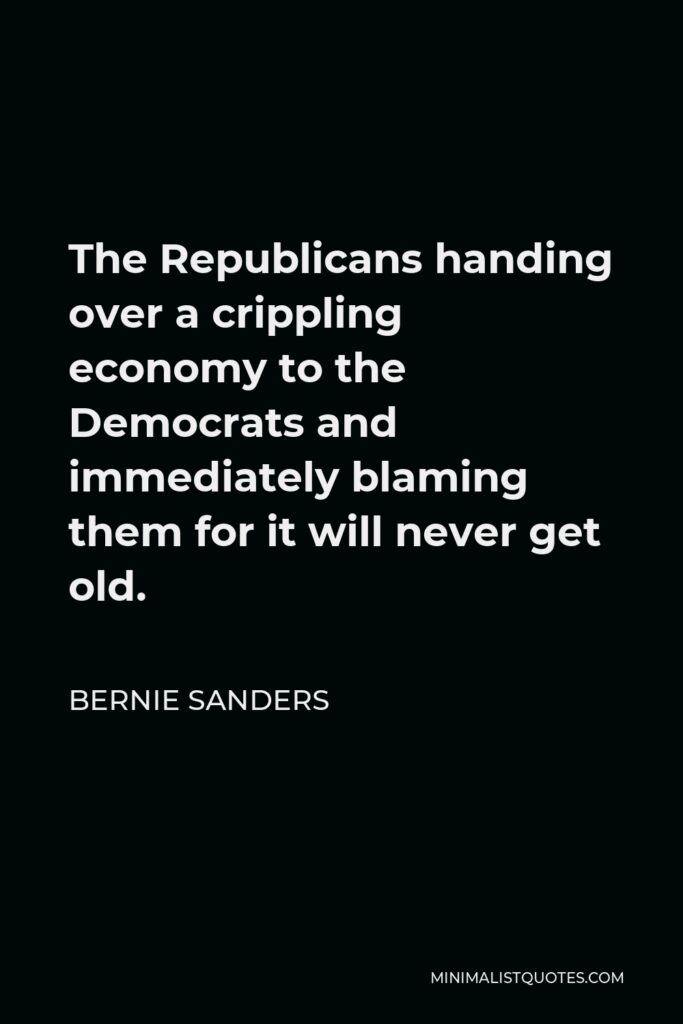 Bernie Sanders Quote - The Republicans handing over a crippling economy to the Democrats and immediately blaming them for it will never get old.