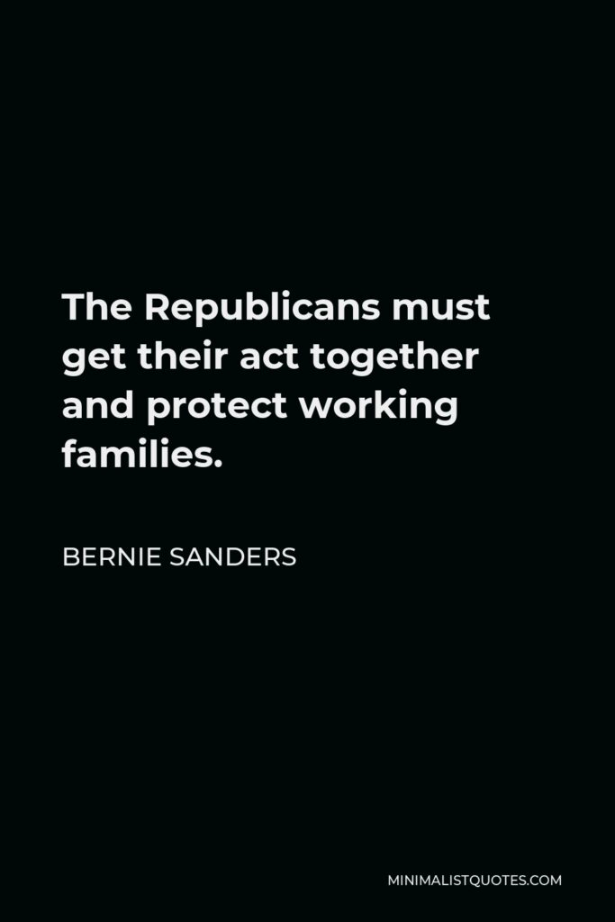 Bernie Sanders Quote - The Republicans must get their act together and protect working families.