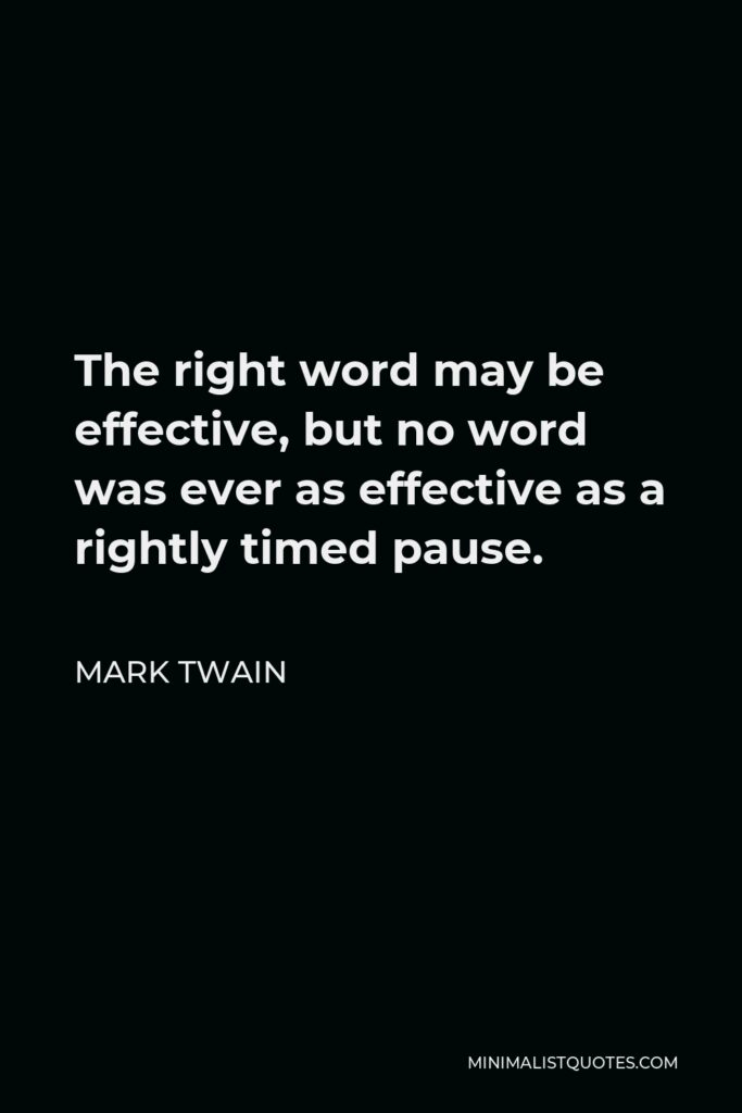 Mark Twain Quote - The right word may be effective, but no word was ever as effective as a rightly timed pause.