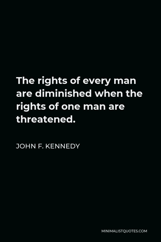 John F. Kennedy Quote - The rights of every man are diminished when the rights of one man are threatened.